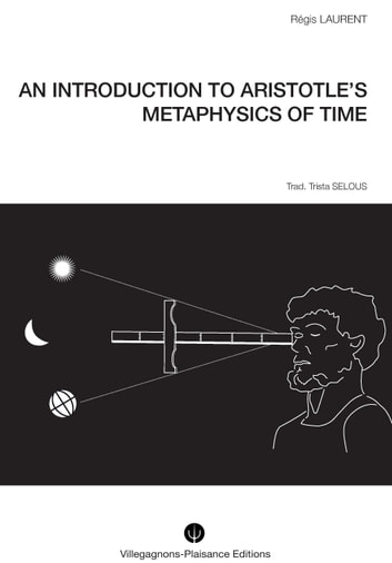 AN INTRODUCTION TO ARISTOTLE'S METAPHYSICS OF TIME. - Historical research into the mythological and astronomical conceptions that preceded Aristotle's philosophy ebook by Régis LAURENT,Trista SELOUS