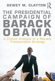 The Presidential Campaign of Barack Obama - A Critical Analysis of a Racially Transcendent Strategy ebook by Dewey M. Clayton