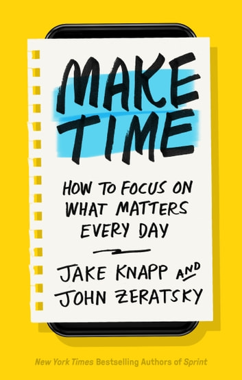 Make Time - How to Focus on What Matters Every Day ebook by Jake Knapp,John Zeratsky