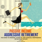Passive Income, Aggressive Retirement - The Secret to Freedom, Flexibility, and Financial Independence (& how to get started!) audiobook by Rachel Richards
