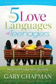 Five Love Languages Of Teenagers New Edition, The: The Secret To Loving Teens Effectively - The Secret to Loving Teens Effectively ebook by Gary Chapman
