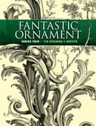 Fantastic Ornament, Series Two - 118 Designs and Motifs ebook by A. Hauser