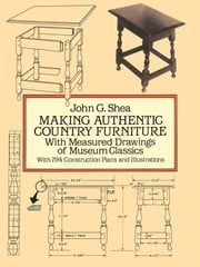 Making Authentic Country Furniture - With Measured Drawings of Museum Classics ebook by John G. Shea