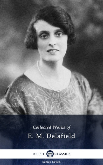 Delphi Collected Works of E. M. Delafield (Illustrated) ebook by E. M. Delafield,Delphi Classics