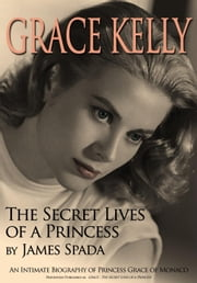 Grace Kelly - The Secret Lives of a Princess ebook by James Spada