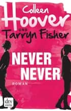 Never Never - Roman ebook by Colleen Hoover, Tarryn Fisher, Kattrin Stier