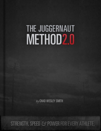 The Juggernaut Method 2.0 - Strength, Speed, and Power For Every Athlete ebook by Chad Wesley Smith