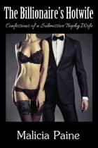 The Billionaire's Hotwife: Confessions of a Billionaire's Hotwife ebook by Malicia Paine