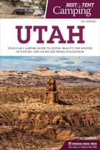 Best Tent Camping: Utah - Your Car-Camping Guide to Scenic Beauty, the Sounds of Nature, and an Escape from Civilization ebook by Jeffrey Steadman