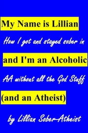 My Name is Lillian and I'm an Alcoholic (and an Atheist): How I got and stayed sober in AA without all the God stuff ebook by Lillian Sober-Atheist