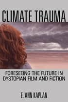 Climate Trauma - Foreseeing the Future in Dystopian Film and Fiction ebook by E. Ann Kaplan