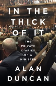 In the Thick of It: The Private Diaries of a Minister ebook by Alan Duncan