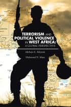 TERRORISM AND POLITICAL VIOLENCE IN WEST AFRICA: A GLOBAL PERSPECTIVE ebook by Mahmoud N. Musa / Adebayo E. Adeyemi