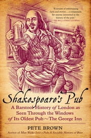Shakespeare's Pub - A Barstool History of London as Seen Through the Windows of Its Oldest Pub - The George Inn ebook by Pete Brown
