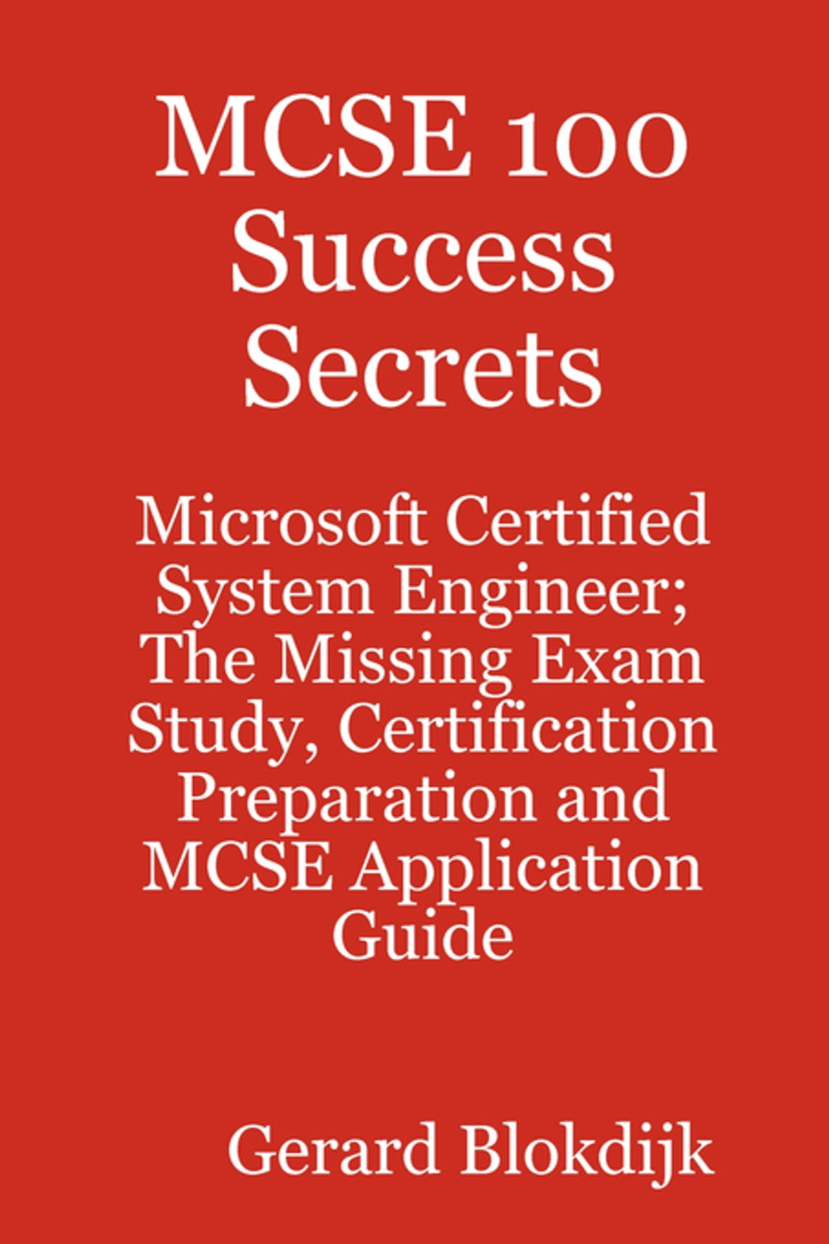 MCSE 100 Success Secrets Microsoft Certified System Engineer The Missing Exam Study Certification Preparation And MCSE Application Guide Ebook By