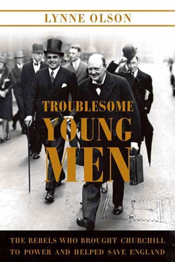 Troublesome Young Men - The Rebels Who Brought Churchill to Power and Helped Save England ebook by Lynne Olson