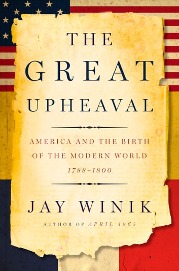 The Great Upheaval - America and the Birth of the Modern World, 1788-1800 ebook by Jay Winik