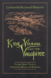King Vikram and the Vampire - Classic Hindu Tales of Adventure, Magic, and Romance ebook by Captain Sir Richard F. Burton