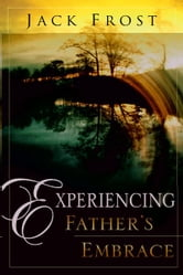 Experiencing Father's Embrace ebook by Jack Frost
