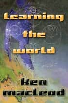 Learning the World ebook by Ken MacLeod