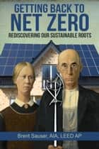 Getting Back To Net Zero: Rediscovering Our Sustainable Roots ebook by Brent Sauser
