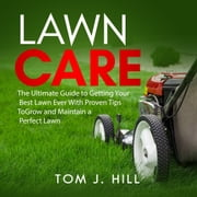 Lawn Care: The Ultimate Guide to Getting Your Best Lawn Ever With Proven Tips To Grow and Maintain a Perfect Lawn audiobook by Tom J. Hill
