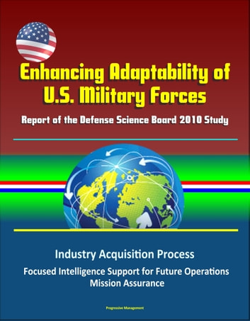 Enhancing Adaptability of U.S. Military Forces: Report of the Defense Science Board 2010 Study - Industry Acquisition Process, Focused Intelligence Support for Future Operations, Mission Assurance ebook by Progressive Management