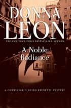 A Noble Radiance - A Commissario Guido Brunetti Mystery ebook by Donna Leon