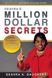 Deavra's Million Dollar Secrets - 14 Proven Steps Guiding You to a Fulfilled Life ebook by Deavra Daughtry