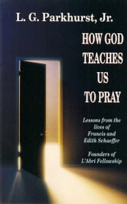 How God Teaches Us to Pray: Lessons from the Lives of Francis and Edith Schaeffer ebook by L.G. Parkhurst