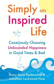 Simply An Inspired Life - Consciously Choosing Unbounded Happiness in Good Times & Bad ebook by Jonathan Huie,Mary Anne Radmacher