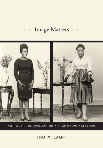 Image Matters - Archive, Photography, and the African Diaspora in Europe ebook by Tina M. Campt
