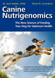 CANINE NUTRIGENOMICS - THE NEW SCIENCE OF FEEDING YOUR DOG FOR OPTIMUM HEALTH ebook by  W. Jean Dodds,DVM,Diana Laverdure