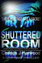 The Shuttered Room: A Disturbing Psychological Thriller of Abduction and the Dangerous Mind Game of Stockholm Syndrome ebook by Charles J Harwood