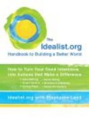 The Idealist.org Handbook to Building a Better World - How to Turn Your Good Intentions into Actions that Make a Difference ebook by Stephanie Land,Idealist.org