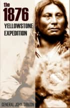 The 1876 Yellowstone Expedition: Catastrophe at the Little Bighorn (Annotated) ebook by General John Gibbon