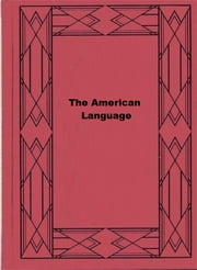 The American Language - A Preliminary Inquiry into the Development of English in the United States ebook by H. L. Mencken