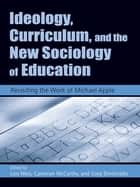 Ideology, Curriculum, and the New Sociology of Education - Revisiting the Work of Michael Apple ebook by Lois Weis, Greg Dimitriadis, Cameron McCarthy