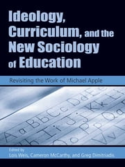 Ideology, Curriculum, and the New Sociology of Education - Revisiting the Work of Michael Apple ebook by Lois Weis,Greg Dimitriadis,Cameron McCarthy