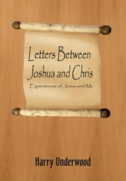 Letters Between Joshua and Chris - Experiences of Jesus and Me ebook by Harry Underwood