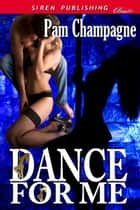 Dance For Me ebook by Pam Champagne