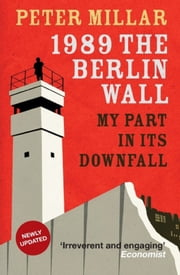 1989: The Berlin Wall - My Part in Its Downfall ebook by Peter Millar