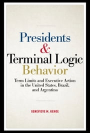 Presidents and Terminal Logic Behavior - Term Limits and Executive Action in the United States, Brazil, and Argentina ebook by Dr. Genevieve M. Kehoe, Ph.D