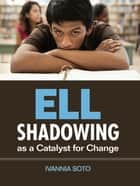 ELL Shadowing as a Catalyst for Change ebook by Ivannia Soto