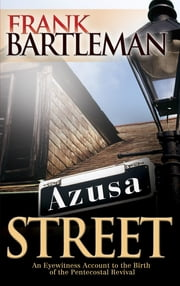 Azusa Street - An Eyewitness Account to the Birth of the Pentecostal Revival ebook by Frank Bartleman