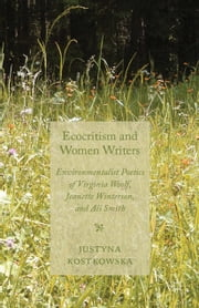 Ecocriticism and Women Writers - Environmentalist Poetics of Virginia Woolf, Jeanette Winterson, and Ali Smith ebook by J. Kostkowska