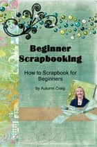 Beginner Scrapbooking: How to Scrapbook for Beginners ebook by Autumn Craig