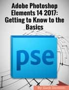 Adobe Photoshop Elements 14 2017: Getting to Know to the Basics ebook by Gack Davison