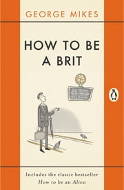 How to Be A Brit - The Classic Bestselling Guide ebook by George Mikes