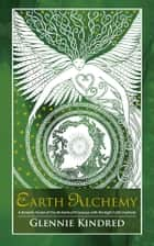 Earth Alchemy - A Seasonal Guide to Healing our Relationship with the Earth ebook by Glennie Kindred